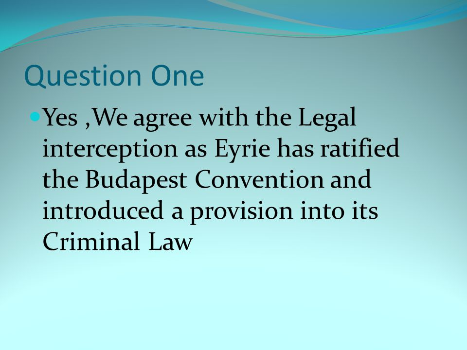 Question One Yes ,We agree with the Legal interception as Eyrie has ratified the Budapest Convention and introduced a provision into its Criminal Law.