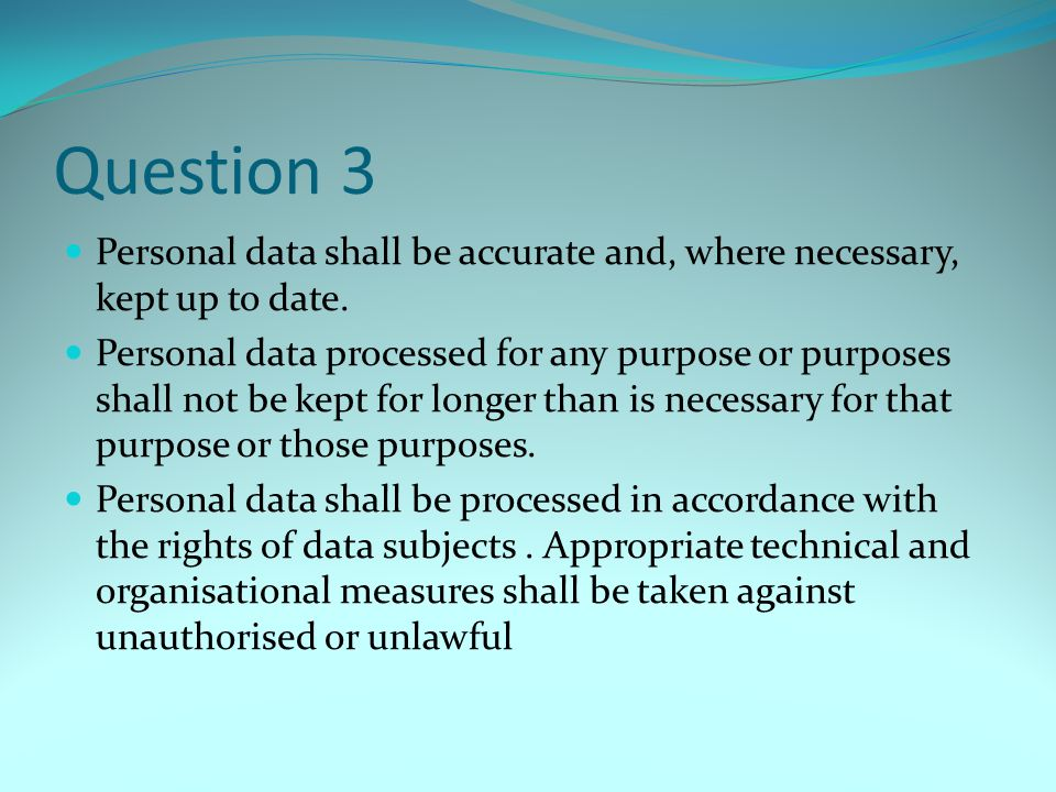 Question 3 Personal data shall be accurate and, where necessary, kept up to date.