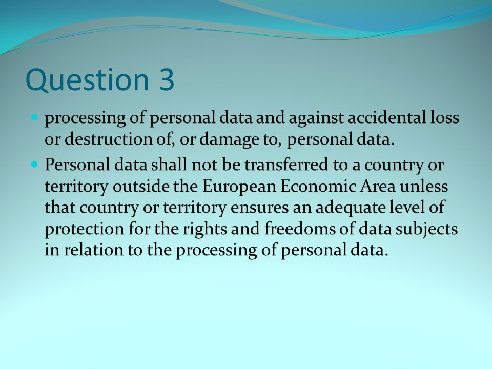 Question 3 processing of personal data and against accidental loss or destruction of, or damage to, personal data.