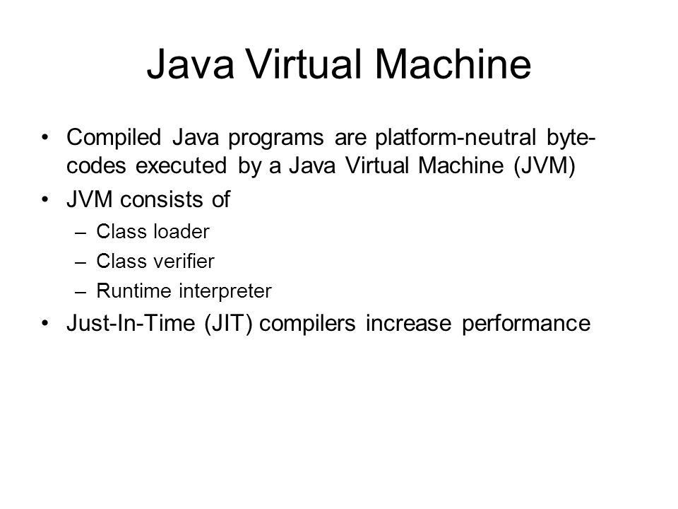 Java Virtual Machine Compiled Java programs are platform-neutral byte-codes executed by a Java Virtual Machine (JVM)