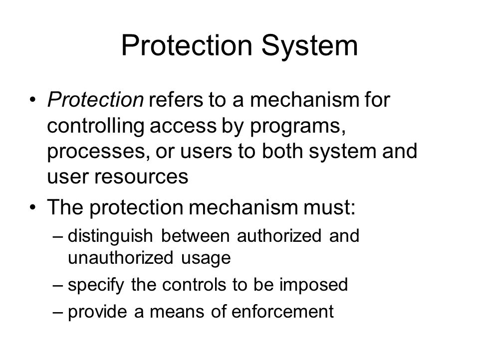 Protection System Protection refers to a mechanism for controlling access by programs, processes, or users to both system and user resources.
