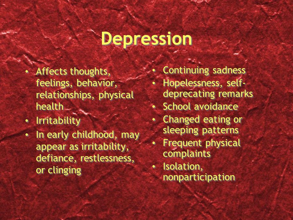 Depression Affects thoughts, feelings, behavior, relationships, physical health. Irritability.