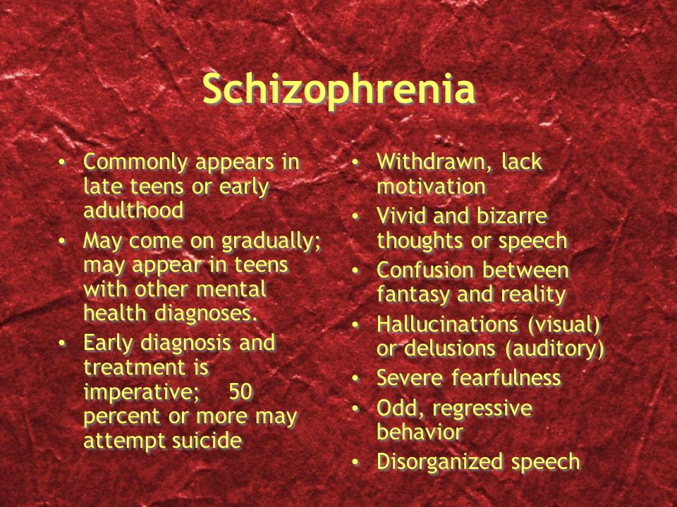 Schizophrenia Commonly appears in late teens or early adulthood