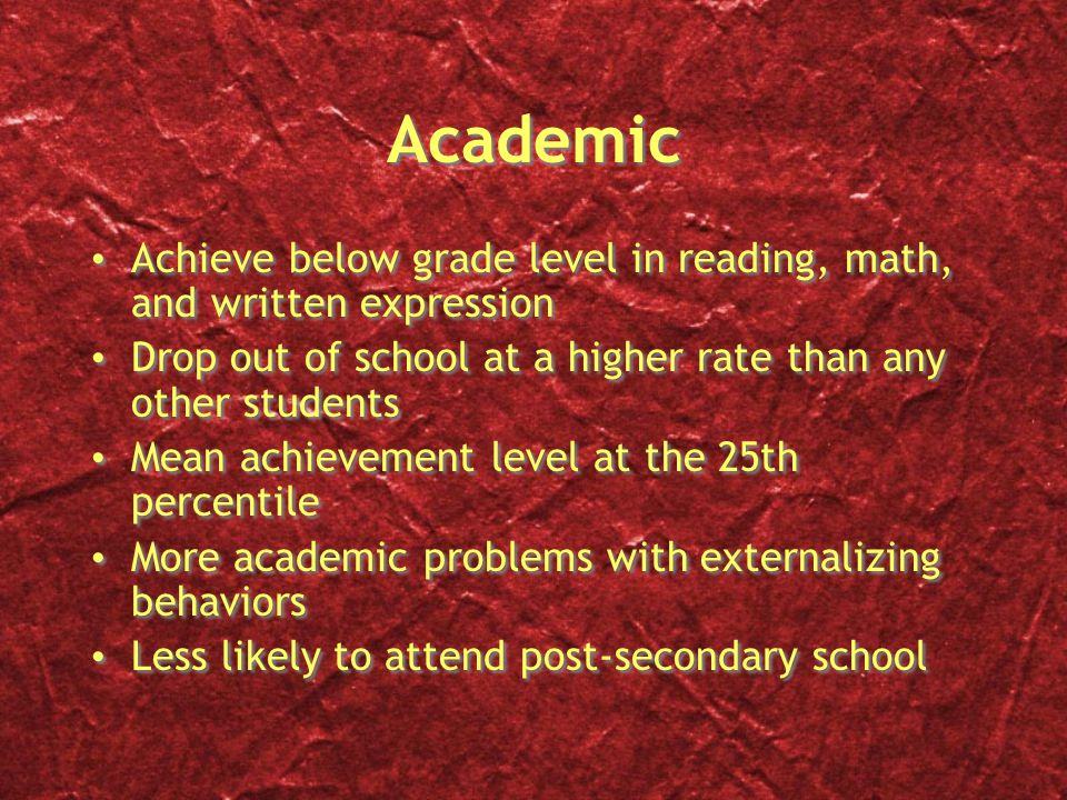 Academic Achieve below grade level in reading, math, and written expression. Drop out of school at a higher rate than any other students.