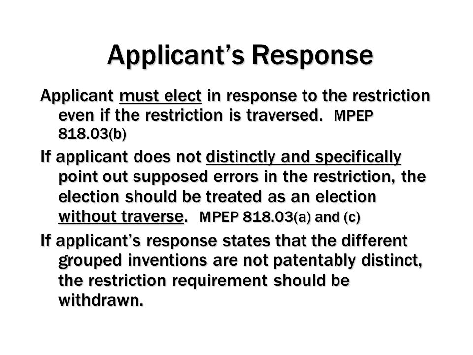 Applicant's Response Applicant must elect in response to the restriction even if the restriction is traversed. MPEP 818.03(b)
