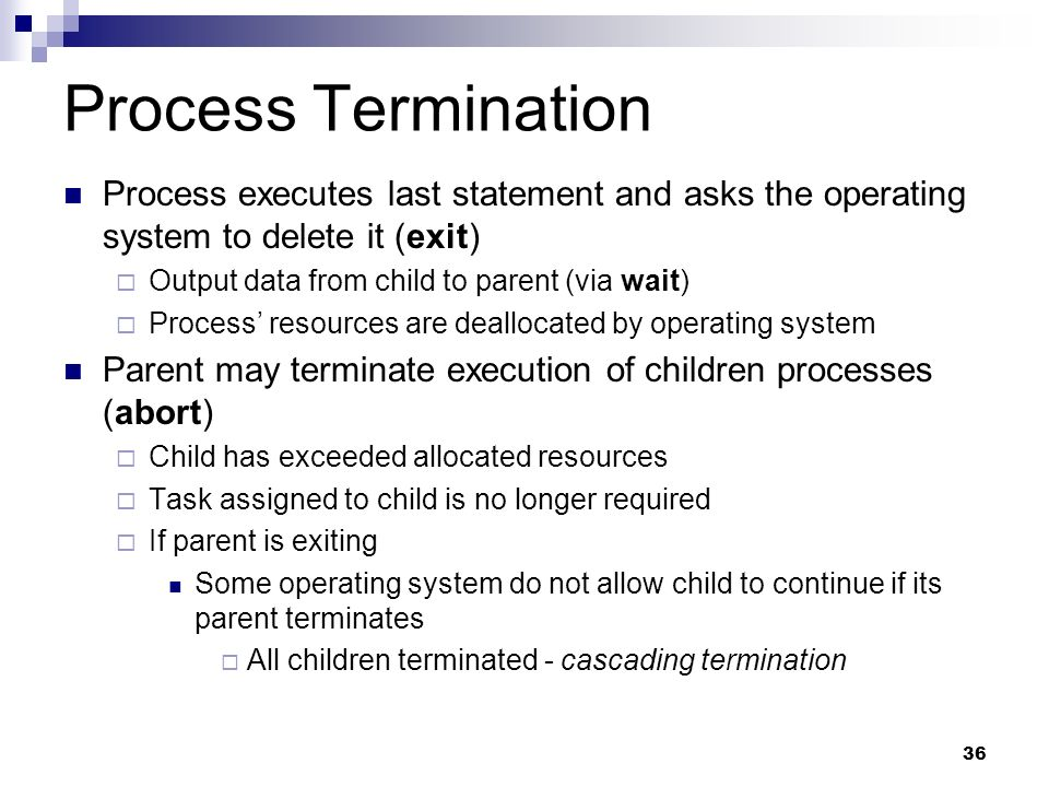 Process Termination Process executes last statement and asks the operating system to delete it (exit)