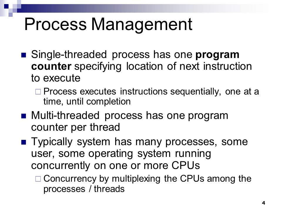 Process Management Single-threaded process has one program counter specifying location of next instruction to execute.