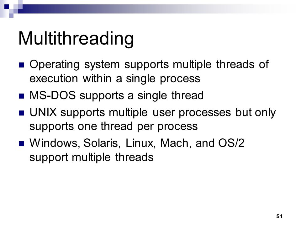Multithreading Operating system supports multiple threads of execution within a single process. MS-DOS supports a single thread.