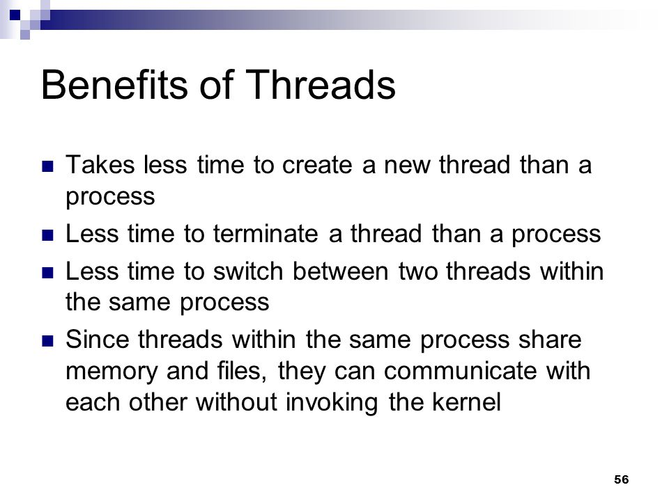 Benefits of Threads Takes less time to create a new thread than a process. Less time to terminate a thread than a process.