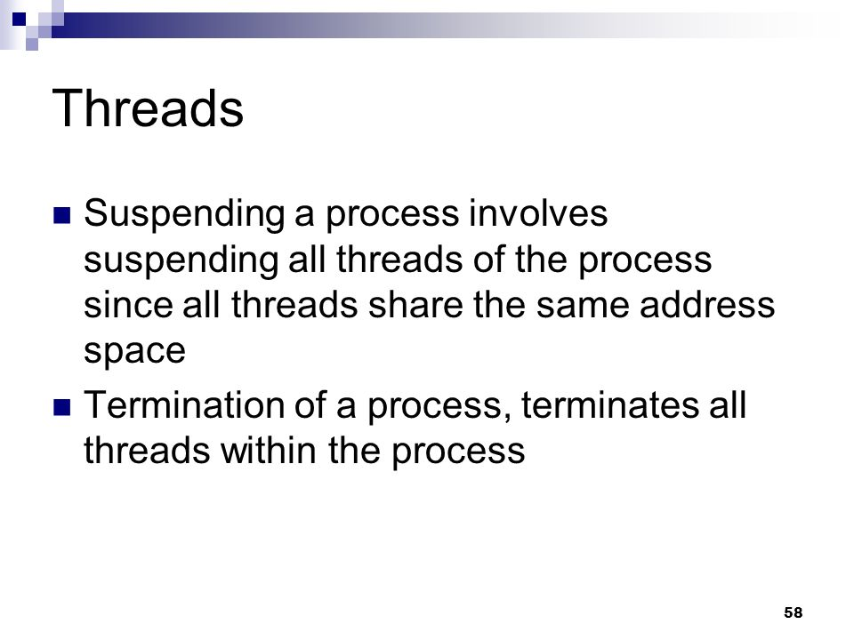 Threads Suspending a process involves suspending all threads of the process since all threads share the same address space.