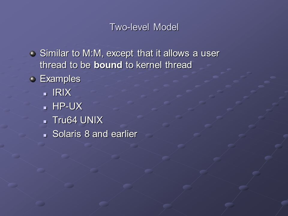 Two-level Model Similar to M:M, except that it allows a user thread to be bound to kernel thread. Examples.