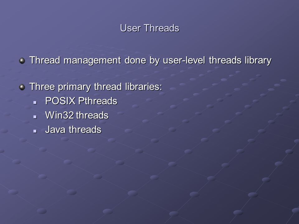User Threads Thread management done by user-level threads library. Three primary thread libraries: