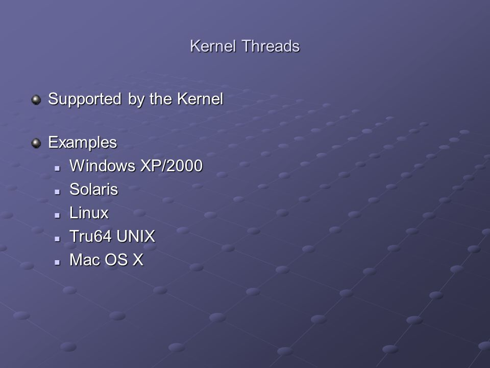 Kernel Threads Supported by the Kernel Examples Windows XP/2000 Solaris Linux Tru64 UNIX Mac OS X