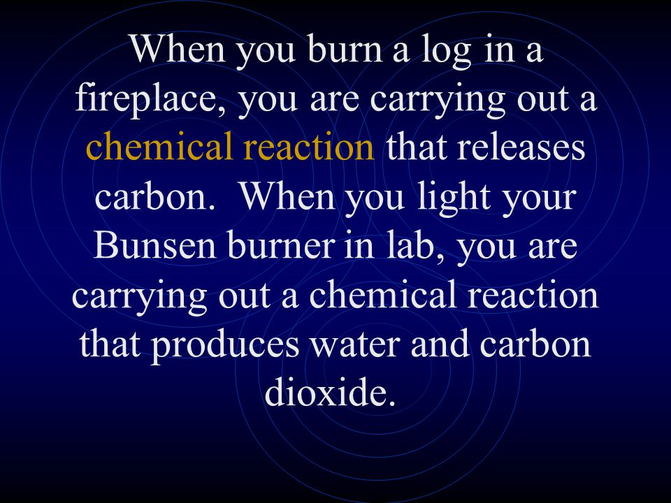 When you burn a log in a fireplace, you are carrying out a chemical reaction that releases carbon. When you light your Bunsen burner in lab, you are carrying out a chemical reaction that produces water and carbon dioxide.