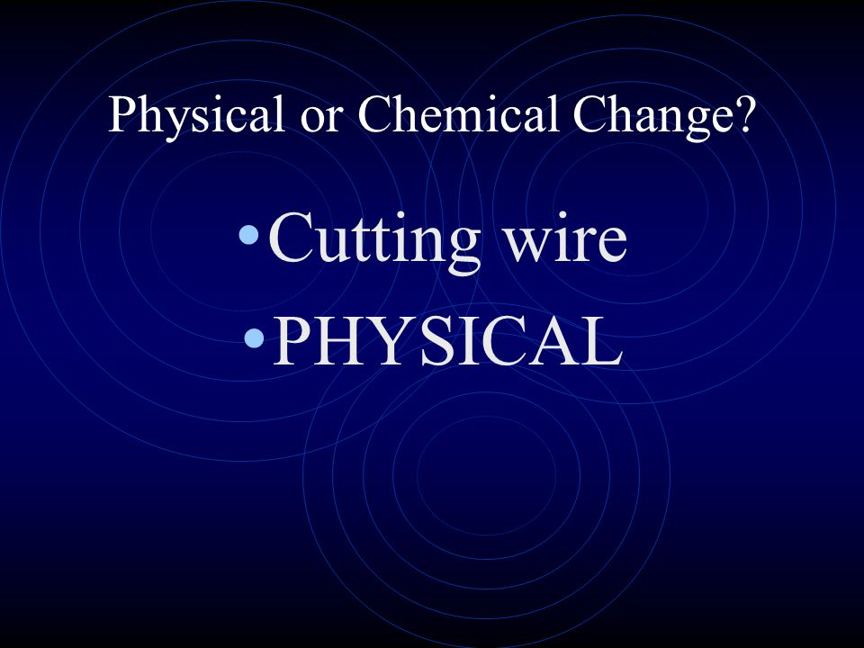 Physical or Chemical Change