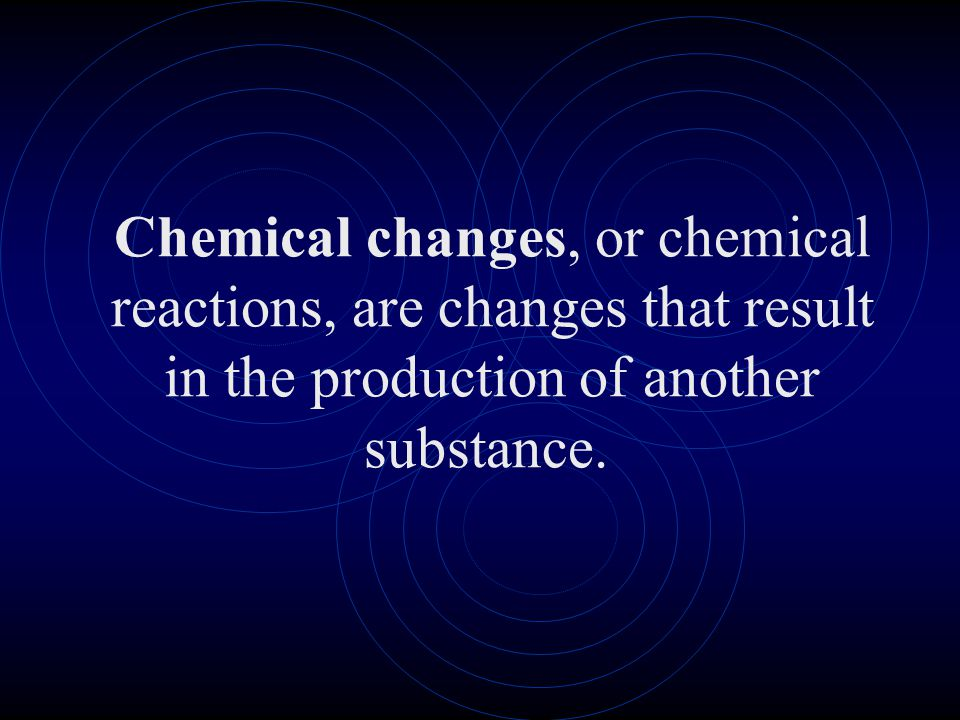 Chemical changes, or chemical reactions, are changes that result in the production of another substance.