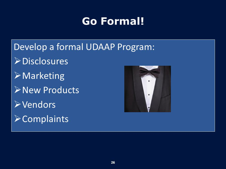 Go Formal! Develop a formal UDAAP Program: Disclosures Marketing New Products Vendors Complaints