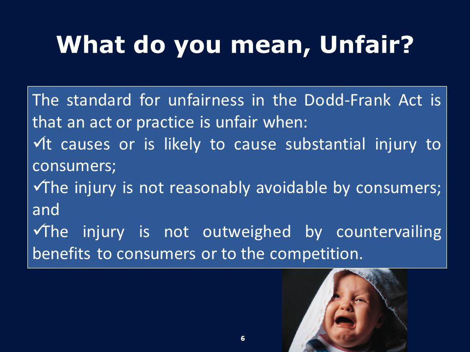 What do you mean, Unfair The standard for unfairness in the Dodd-Frank Act is that an act or practice is unfair when:
