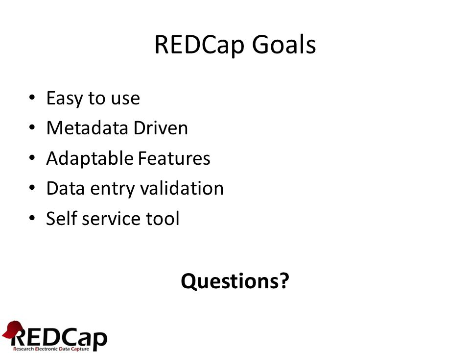 REDCap Goals Questions Easy to use Metadata Driven Adaptable Features
