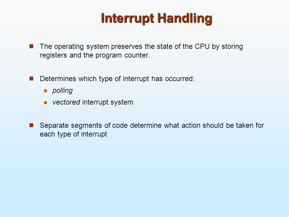 Interrupt Handling The operating system preserves the state of the CPU by storing registers and the program counter.
