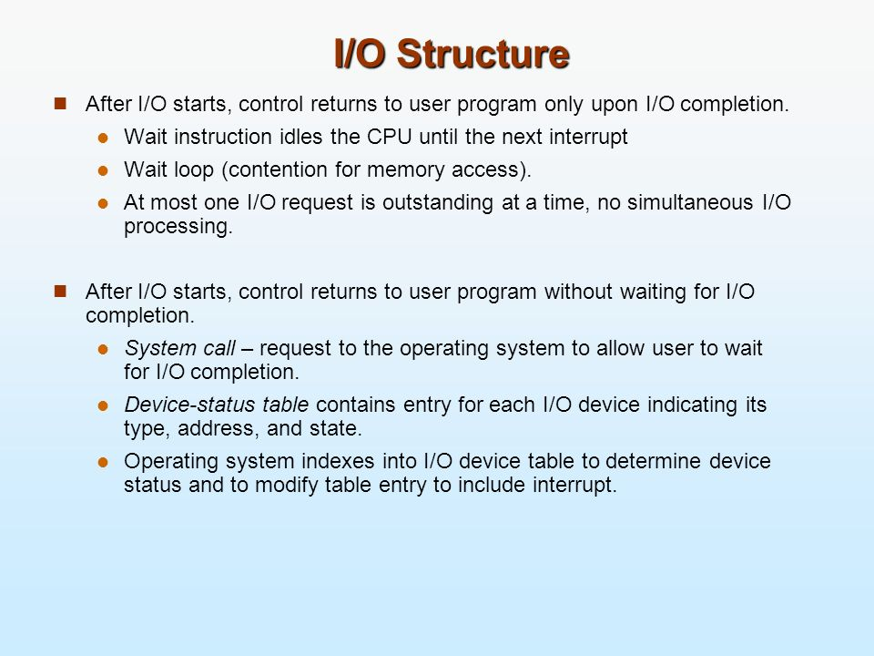 I/O Structure After I/O starts, control returns to user program only upon I/O completion. Wait instruction idles the CPU until the next interrupt.