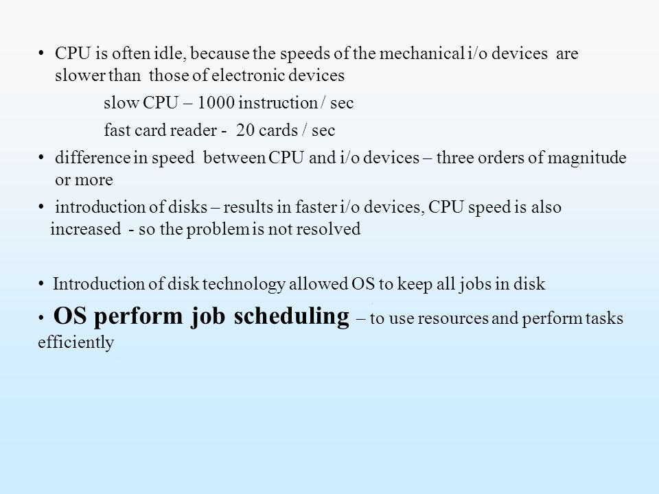 CPU is often idle, because the speeds of the mechanical i/o devices are slower than those of electronic devices