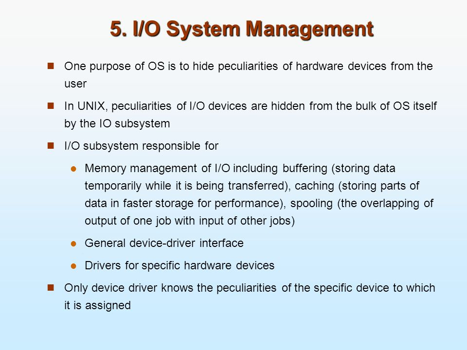 5. I/O System Management One purpose of OS is to hide peculiarities of hardware devices from the user.