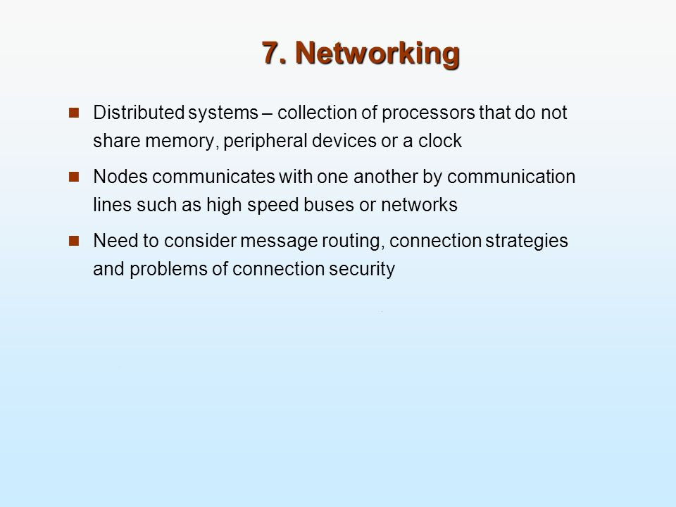 7. Networking Distributed systems – collection of processors that do not share memory, peripheral devices or a clock.