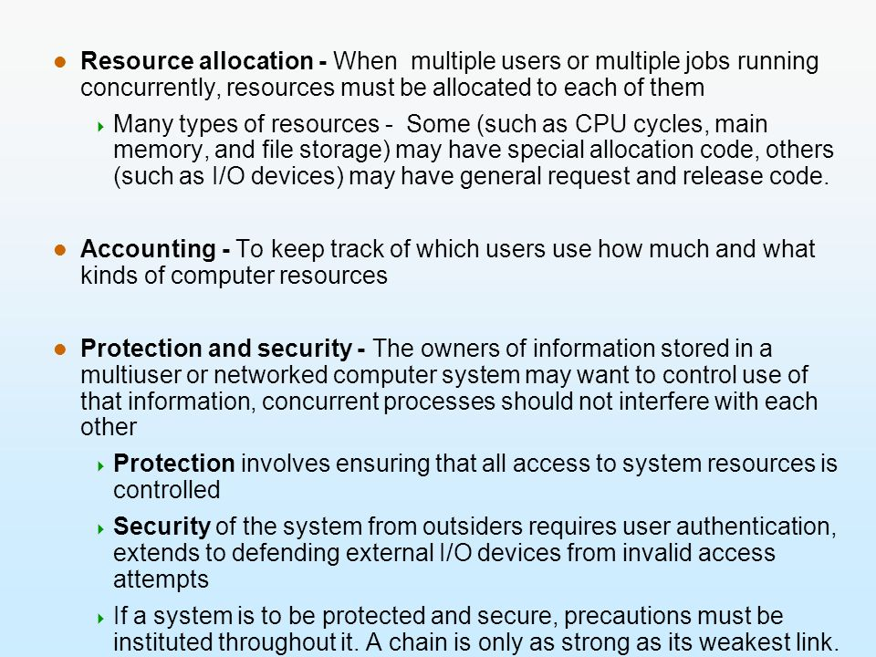 Resource allocation - When multiple users or multiple jobs running concurrently, resources must be allocated to each of them