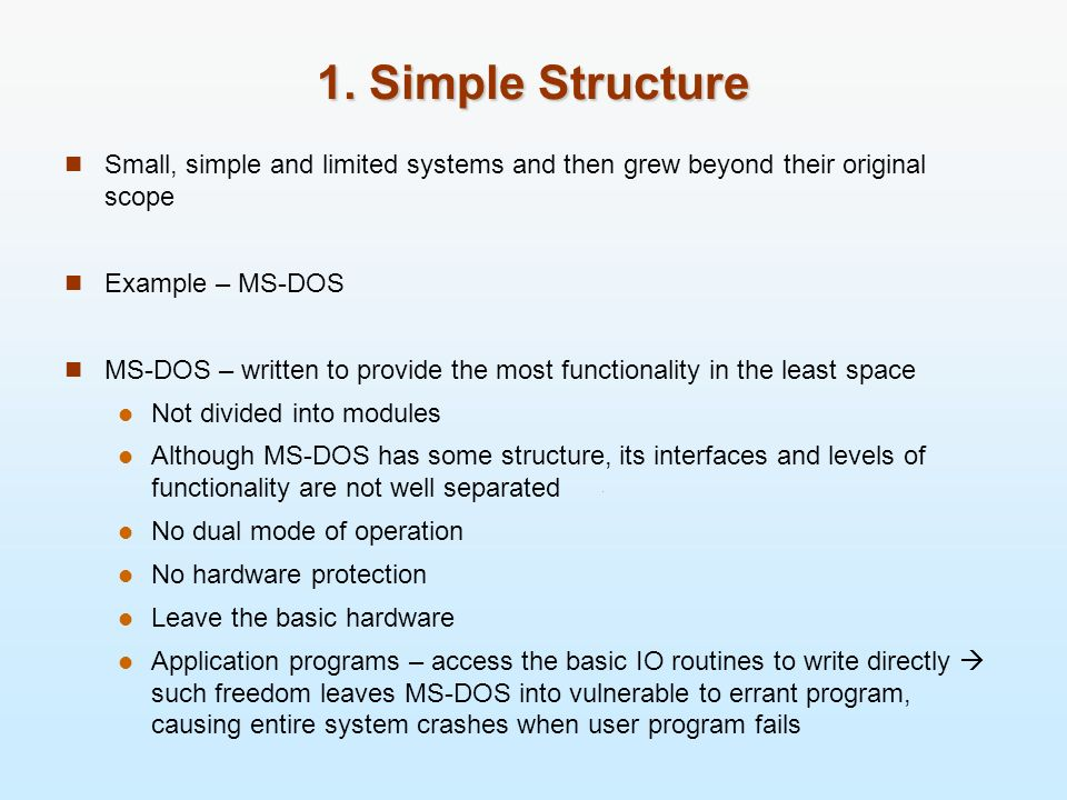 1. Simple Structure Small, simple and limited systems and then grew beyond their original scope. Example – MS-DOS.