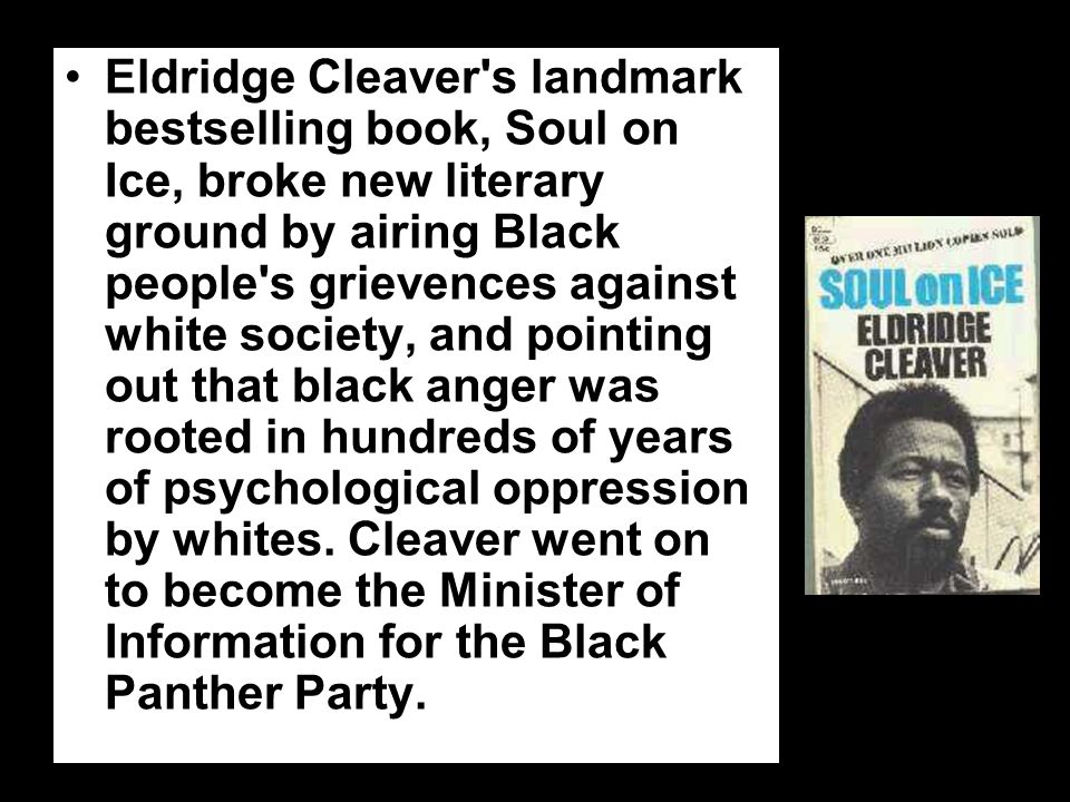 Eldridge Cleaver s landmark bestselling book, Soul on Ice, broke new literary ground by airing Black people s grievences against white society, and pointing out that black anger was rooted in hundreds of years of psychological oppression by whites.