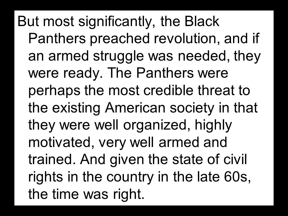 But most significantly, the Black Panthers preached revolution, and if an armed struggle was needed, they were ready.