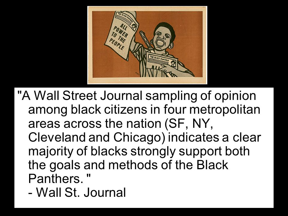 A Wall Street Journal sampling of opinion among black citizens in four metropolitan areas across the nation (SF, NY, Cleveland and Chicago) indicates a clear majority of blacks strongly support both the goals and methods of the Black Panthers.