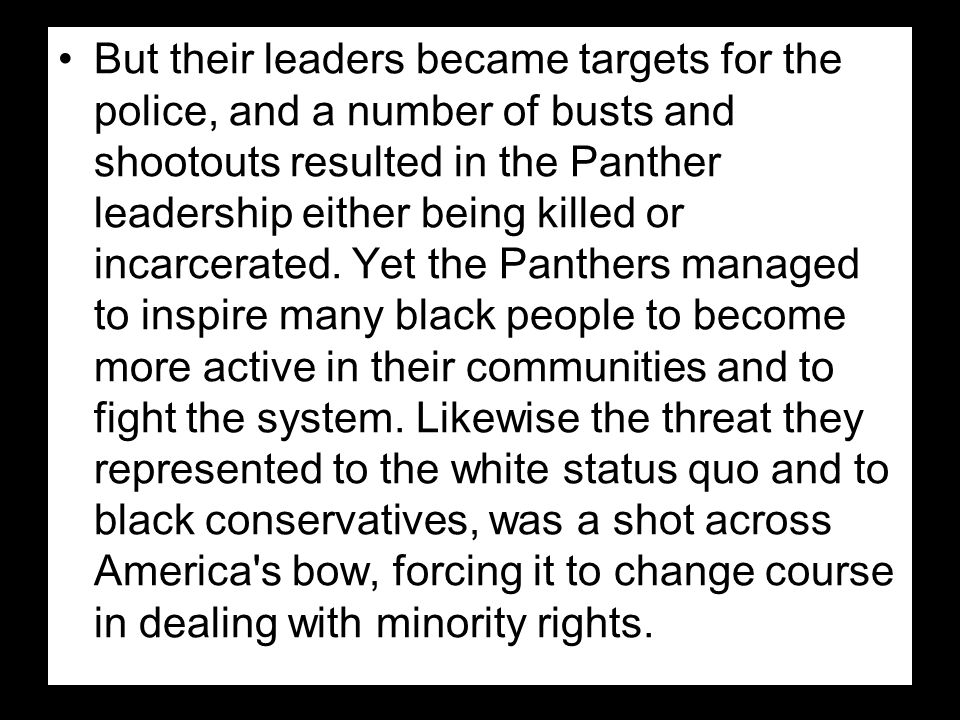 But their leaders became targets for the police, and a number of busts and shootouts resulted in the Panther leadership either being killed or incarcerated.