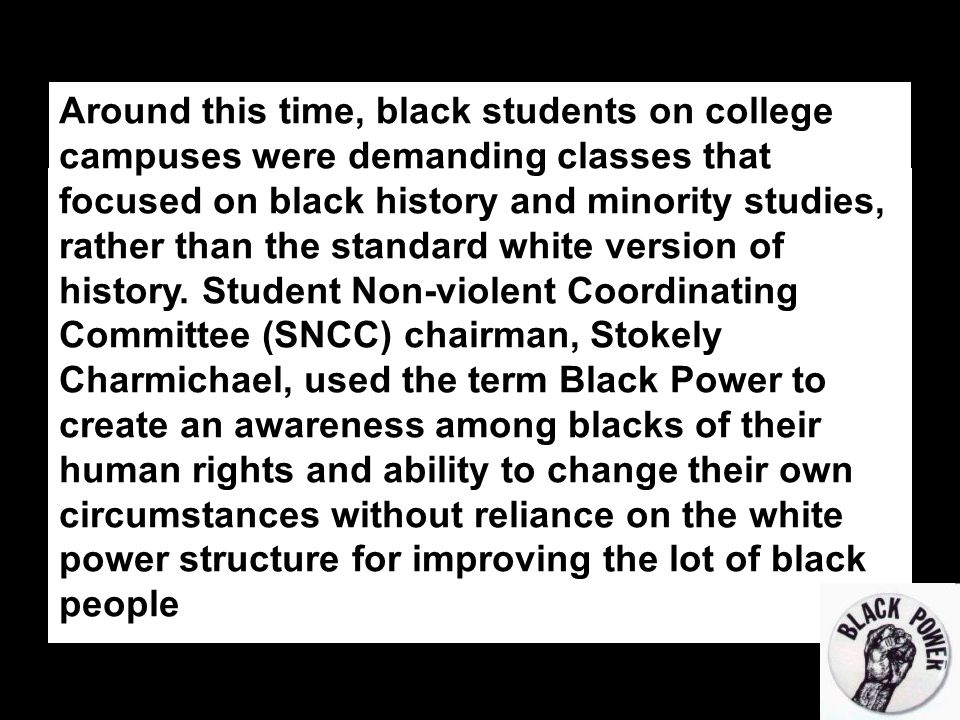 Around this time, black students on college campuses were demanding classes that focused on black history and minority studies, rather than the standard white version of history.
