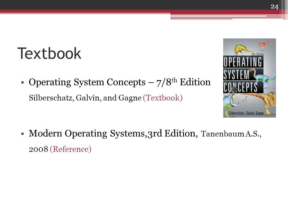 Textbook Operating System Concepts – 7/8th Edition Silberschatz, Galvin, and Gagne (Textbook)