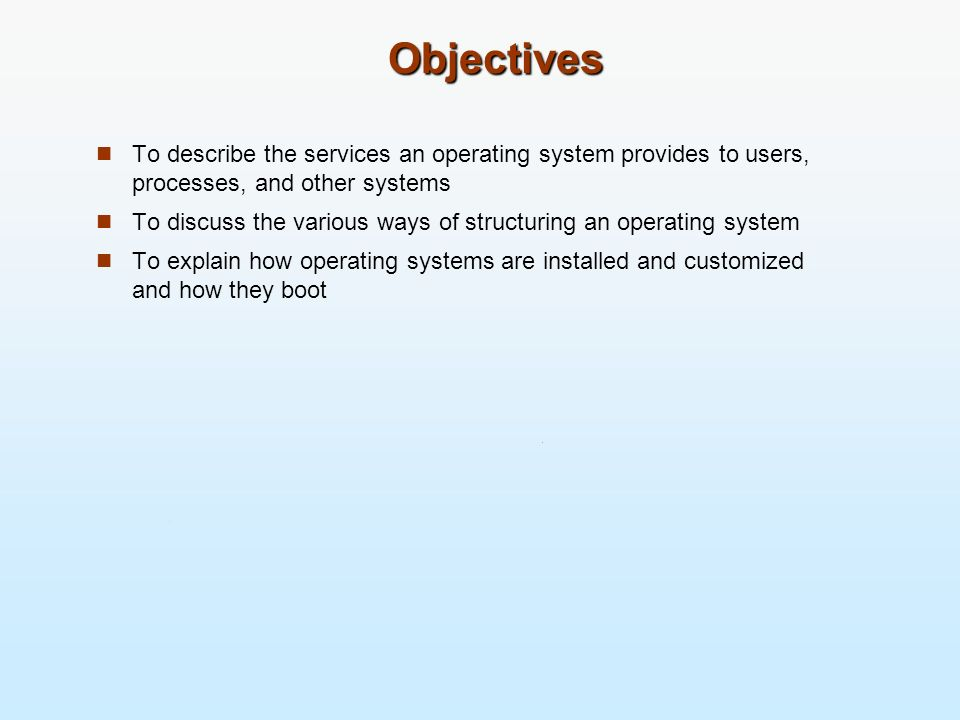 ObjectivesTo describe the services an operating system provides to users, processes, and other systems.