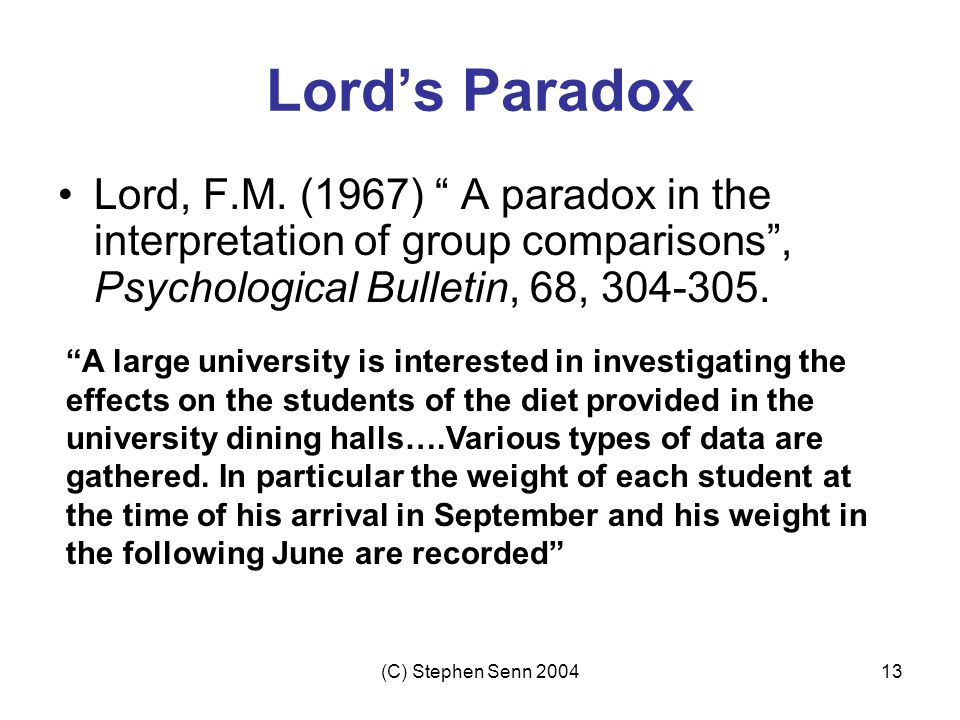 Lord's Paradox Lord, F.M. (1967) A paradox in the interpretation of group comparisons , Psychological Bulletin, 68, 304-305.