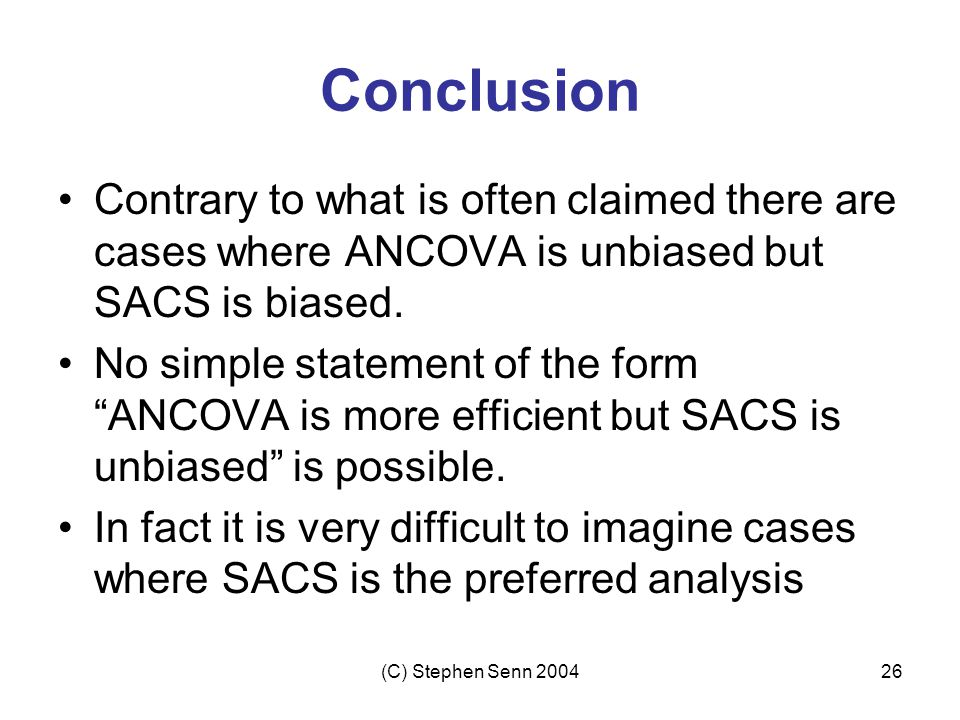 Conclusion Contrary to what is often claimed there are cases where ANCOVA is unbiased but SACS is biased.