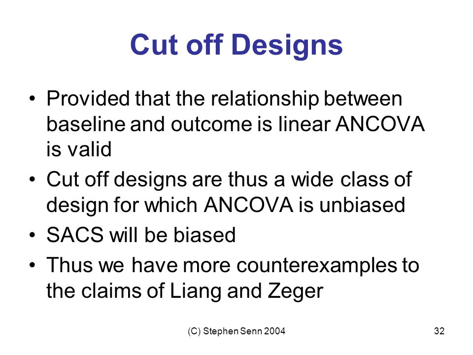 Cut off Designs Provided that the relationship between baseline and outcome is linear ANCOVA is valid.