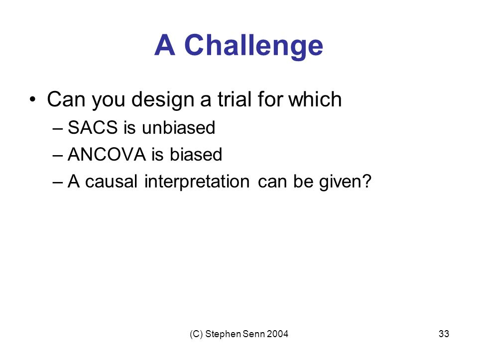A Challenge Can you design a trial for which SACS is unbiased