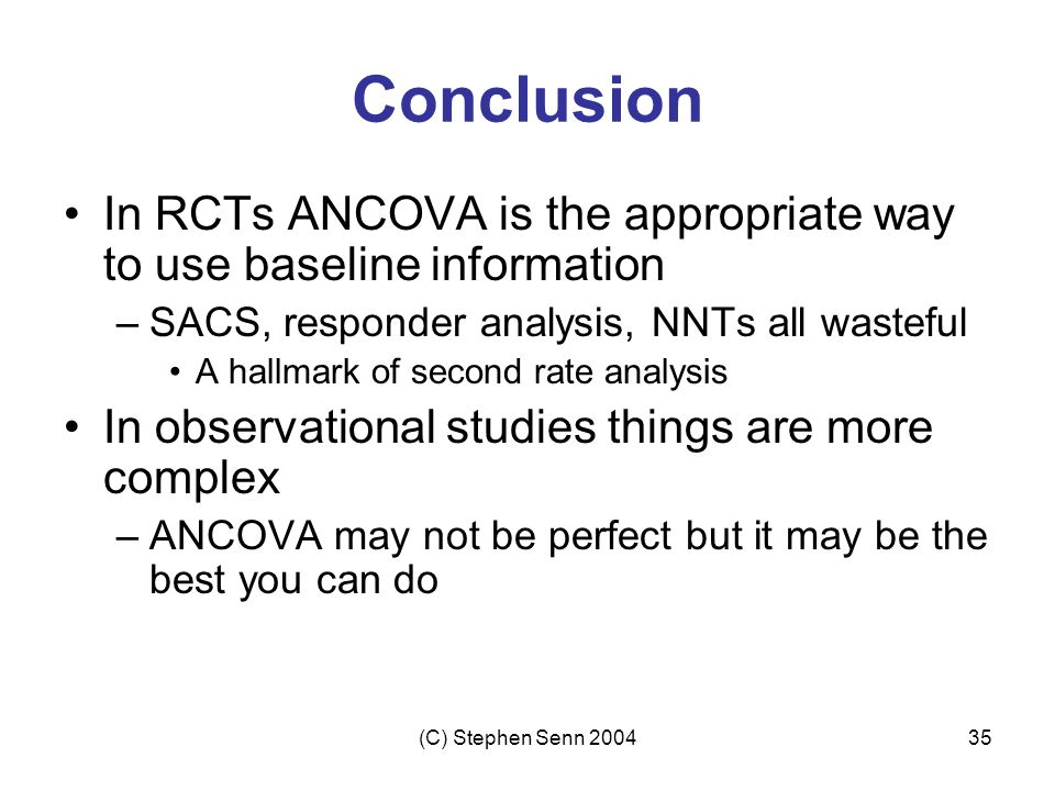 Conclusion In RCTs ANCOVA is the appropriate way to use baseline information. SACS, responder analysis, NNTs all wasteful.