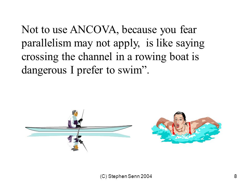 Not to use ANCOVA, because you fear parallelism may not apply, is like saying crossing the channel in a rowing boat is dangerous I prefer to swim .