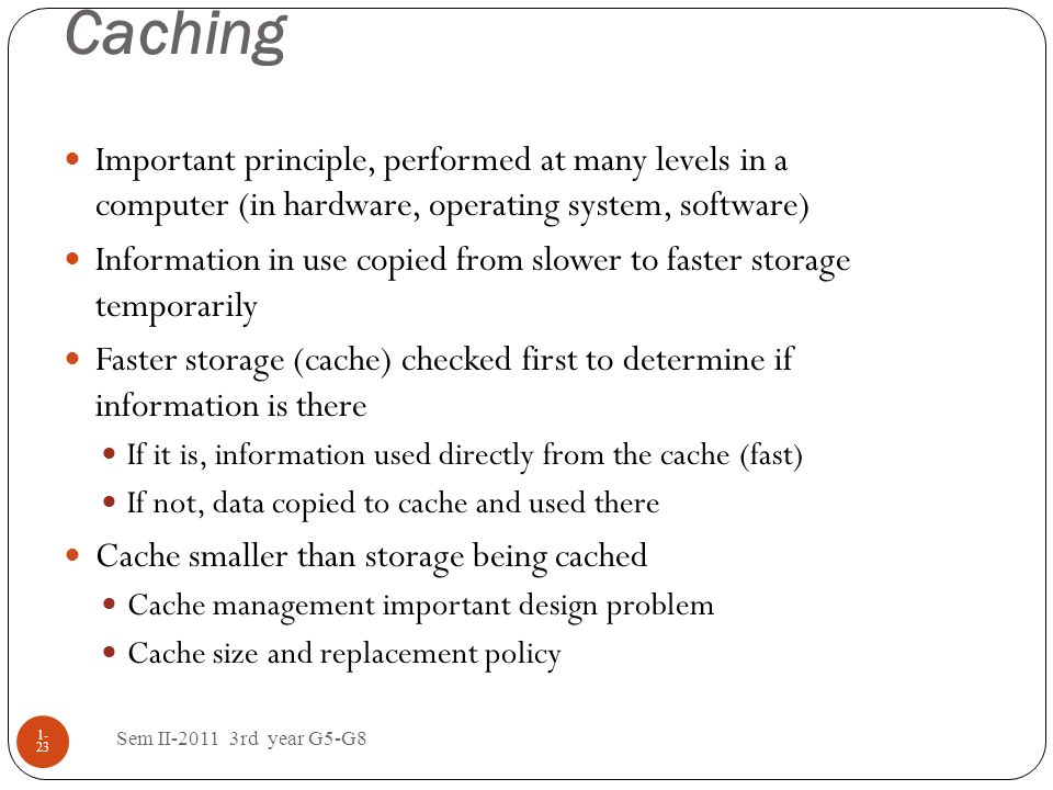 Caching Important principle, performed at many levels in a computer (in hardware, operating system, software)