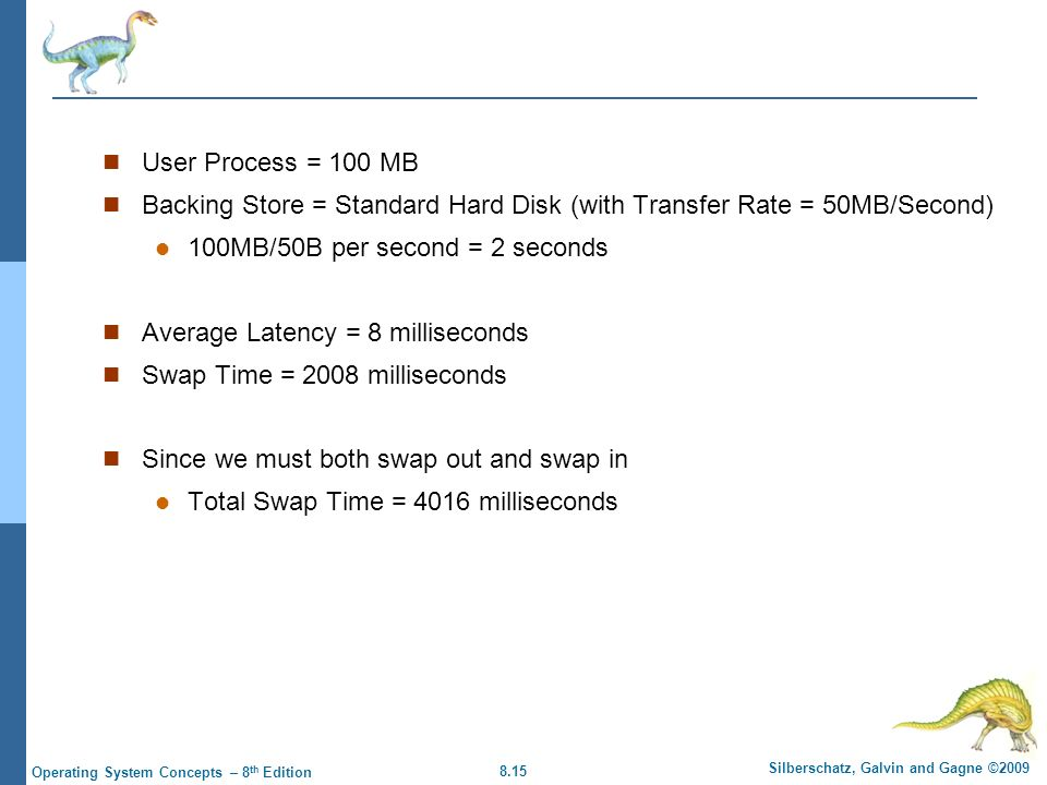User Process = 100 MB Backing Store = Standard Hard Disk (with Transfer Rate = 50MB/Second) 100MB/50B per second = 2 seconds.