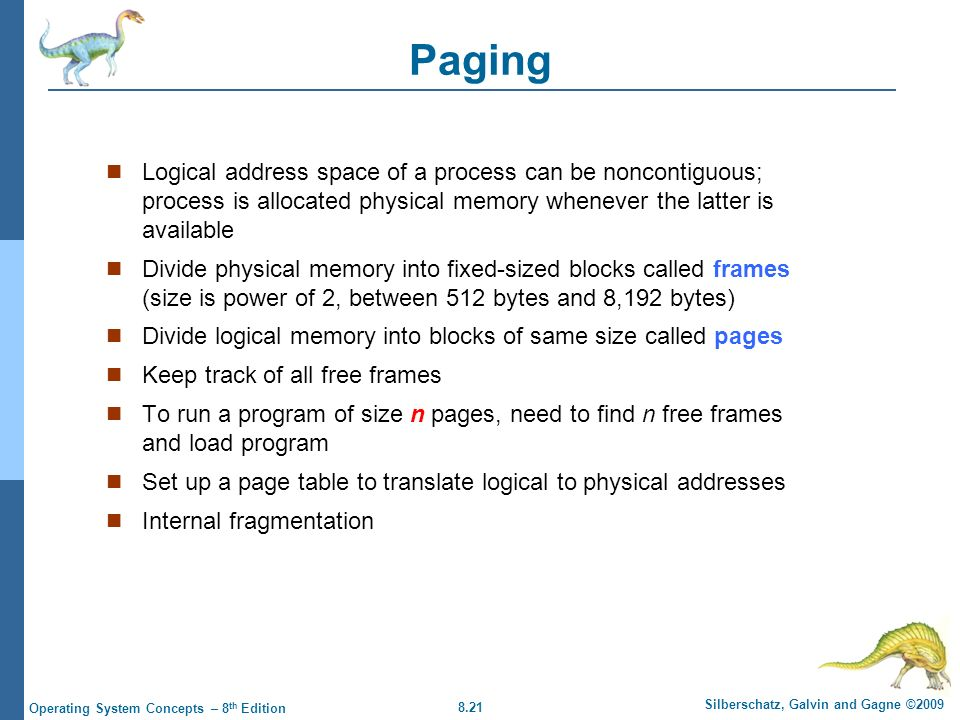 Paging Logical address space of a process can be noncontiguous; process is allocated physical memory whenever the latter is available.