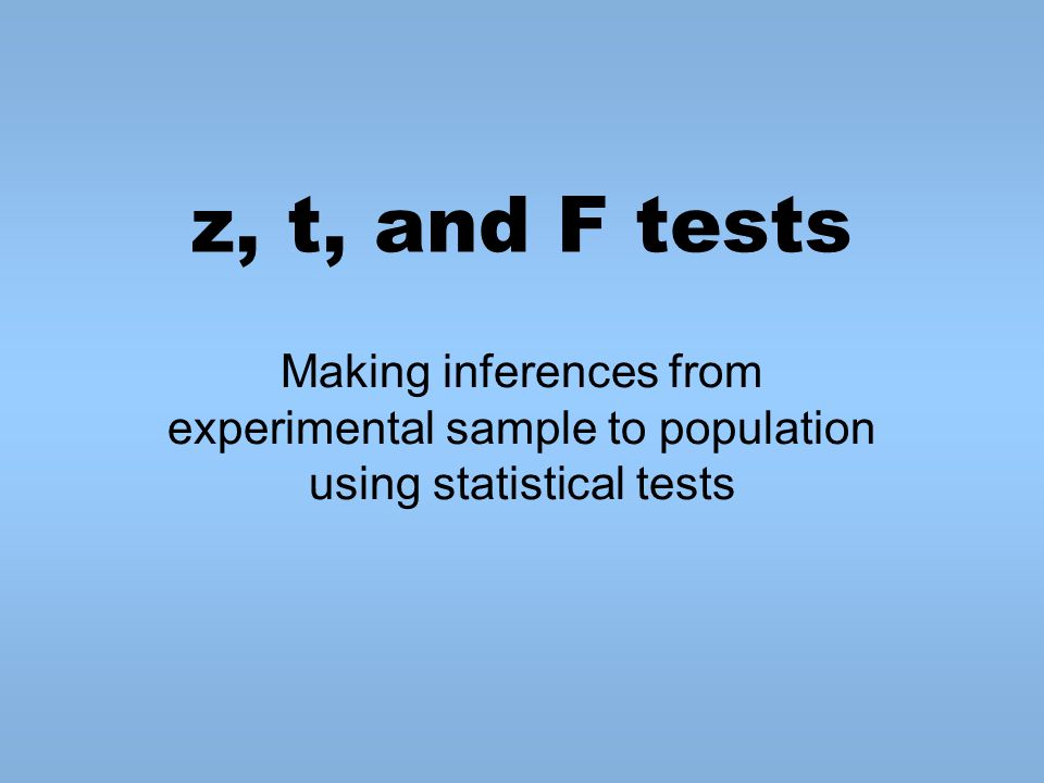 z, t, and F tests Making inferences from experimental sample to population using statistical tests