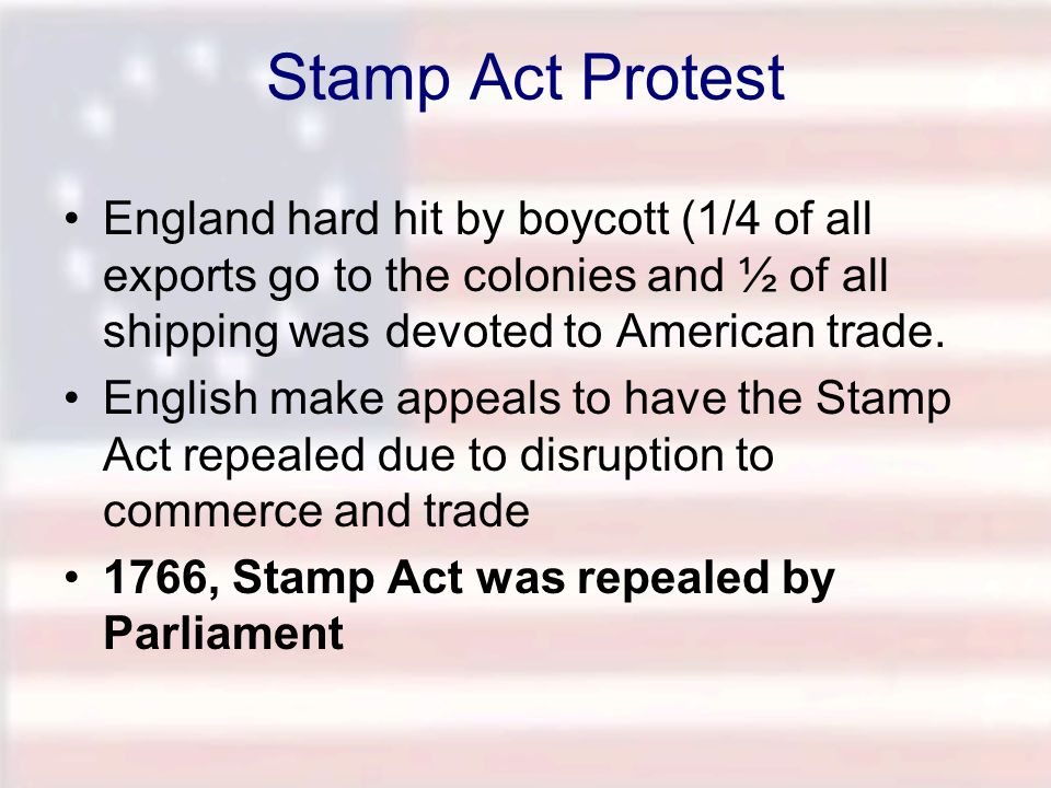 Stamp Act Protest England hard hit by boycott (1/4 of all exports go to the colonies and ½ of all shipping was devoted to American trade.