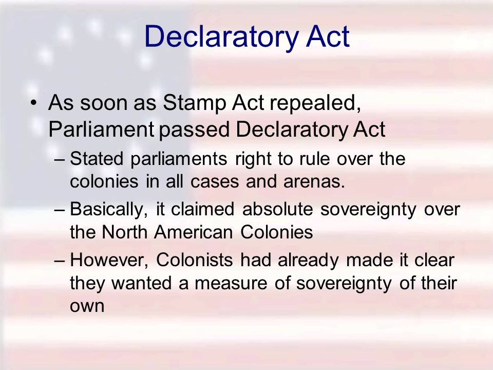 Declaratory Act As soon as Stamp Act repealed, Parliament passed Declaratory Act.