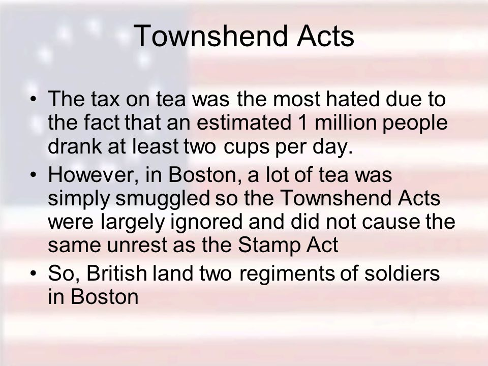 Townshend Acts The tax on tea was the most hated due to the fact that an estimated 1 million people drank at least two cups per day.